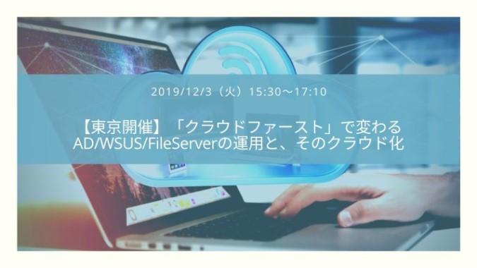 【特別招待枠・東京開催】「クラウドファースト」で変わるAD/WSUS/FileServerの運用とそのクラウド化
