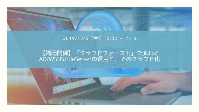 【福岡開催】「クラウドファースト」で変わるAD/WSUS/FileServerの運用とそのクラウド化