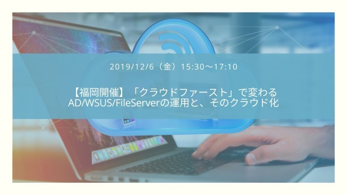 【特別招待枠・福岡開催】「クラウドファースト」で変わるAD/WSUS/FileServerの運用とそのクラウド化
