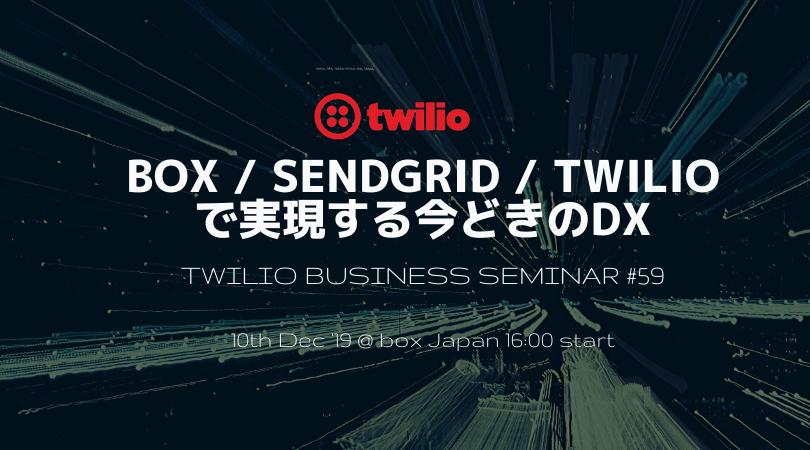 Twilioビジネスセミナー Vol.59 Box / SendGrid / Twilioで実現する今どきのDX