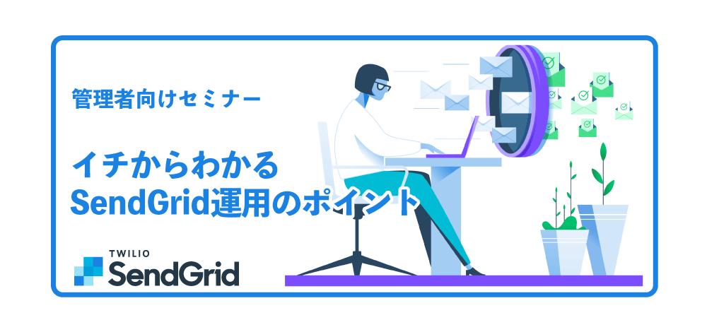 【管理者向けセミナー】イチからわかるSendGrid運用のポイント【無料】