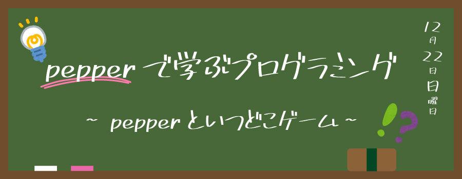 [12/22]Pepperで学ぶプログラミング  〜Pepperといつどこゲーム!〜