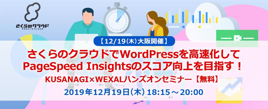 【12/19(木)大阪開催】さくらのクラウドでWordPressを高速化してPageSpeed Insightsのスコア向上を目指す!KUSANAGI×WEXALハンズオンセミナー【無料】