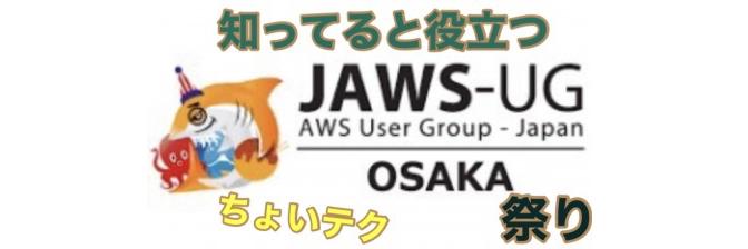 JAWS-UG Osaka 「知ってると役立つ、AWSちょいテク祭り」