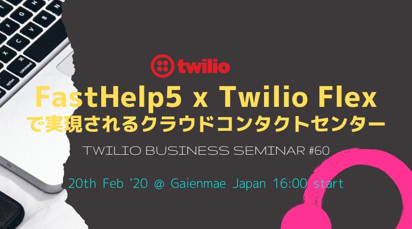 Twilioビジネスセミナー Vol.60 FastHelp5 x Twilio Flexで実現されるクラウドコンタクトセンター