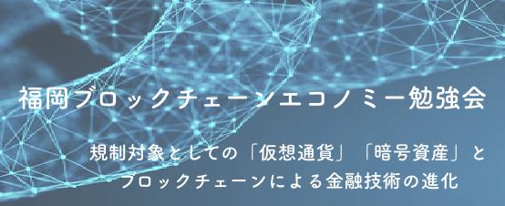 福岡ブロックチェーンエコノミー勉強会 「規制対象としての「仮想通貨」「暗号資産」とブロックチェーンによる金融技術の進化」