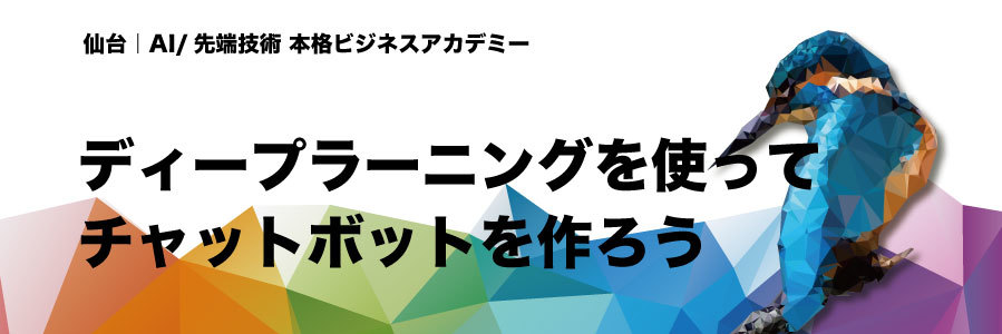 【仙台開催・3回シリーズ】ディープラーニングを使ってチャットボットを作ろう!