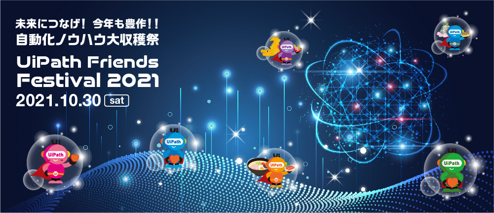 UiPath Friends Festival 2021 ~未来につなげ!今年も豊作!!自動化ノウハウ大収穫祭~