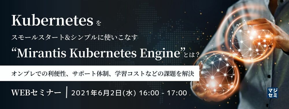 """(ミランティス・ジャパン)Kubernetesをスモールスタート&シンプルに使いこなす""""Mirantis Kubernetes 〜オンプレでの利便性、サポート体制、学習コストなどの課題を解決〜"""