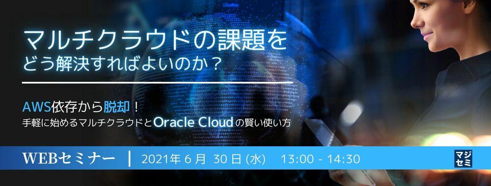 マルチクラウドの課題をどう解決すればよいのか? ~AWS依存から脱却!手軽に始めるマルチクラウドと Oracle Cloud の賢い使い方~