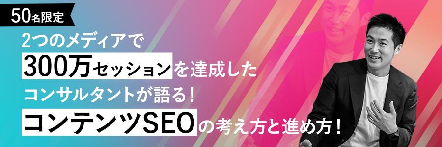 【50名限定】2つのメディアで300万セッションを達成したコンサルタントが語る、コンテンツSEOの考え方と進め方!
