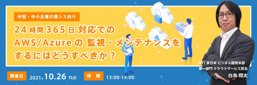 (東日本電信電話株式会社) 【中堅・中小企業の情シス向け】24時間365日対応でのAWS/Azureの監視・メンテナンスをするにはどうすべきか?