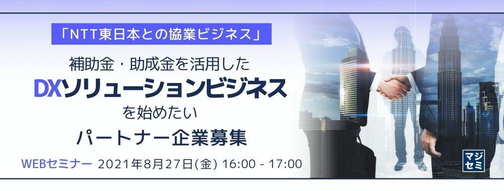 「NTT東日本との協業ビジネス」補助金・助成金を活用したDXソリューションビジネスを始めたいパートナー企業募集