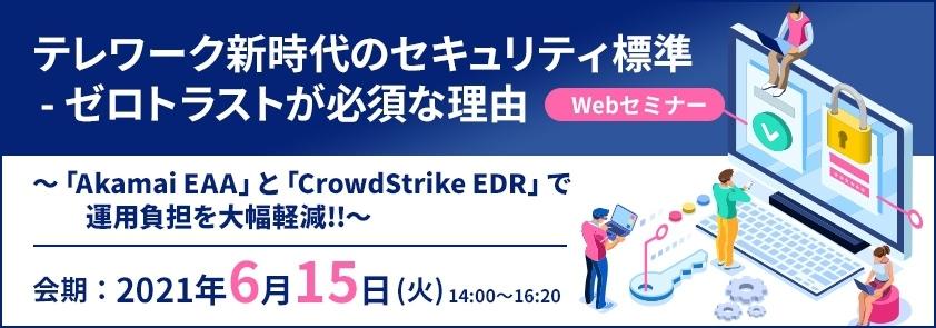 【ラックセキュリティセミナー】テレワーク新時代のセキュリティ標準 - ゼロトラストが必須な理由 ~「Akamai EAA」と「CrowdStrike EDR」で運用負担を大幅軽減!!~