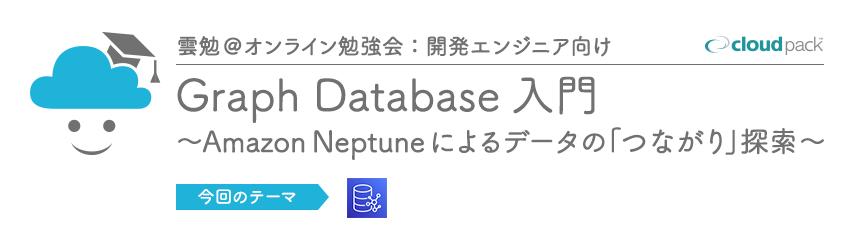 雲勉@オンライン【勉強会】Graph Database 入門 ~Amazon Neptune によるデータの「つながり」探索~【開発エンジニア向け】